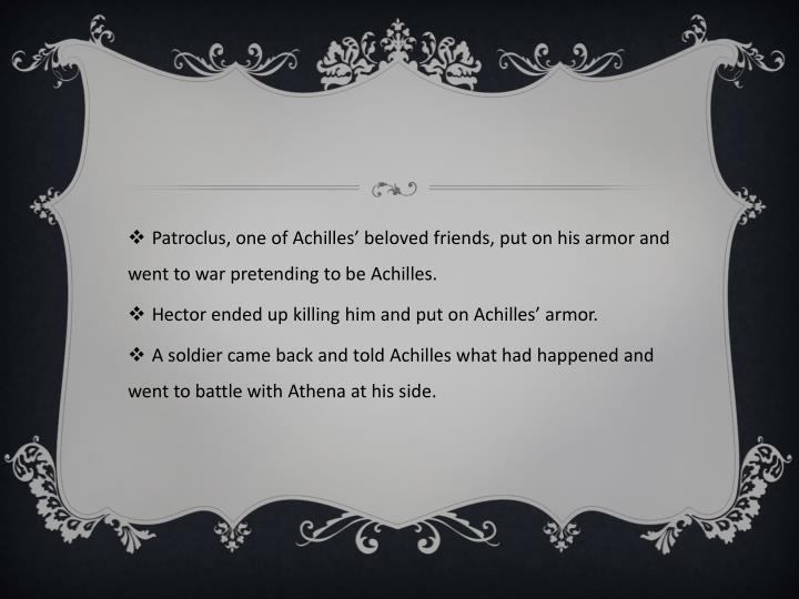 Patroclus, one of Achilles' beloved friends, put on his armor and went to war pretending to be Achilles.