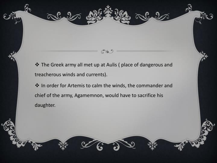 The Greek army all met up at Aulis ( place of dangerous and treacherous winds and currents).