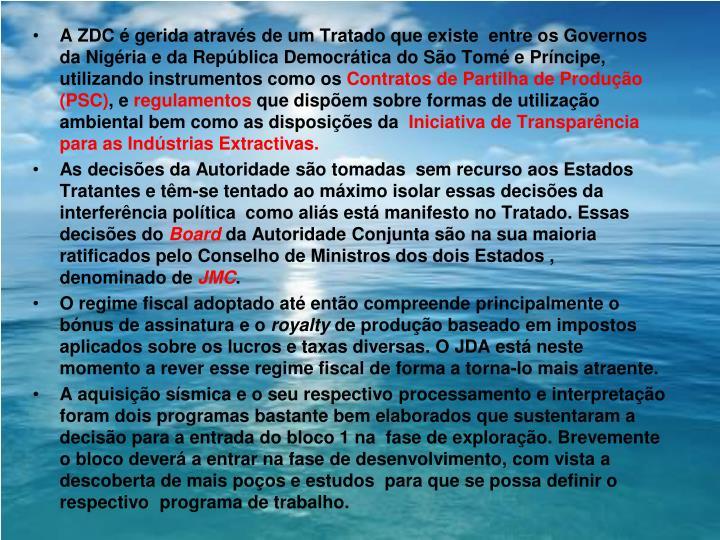 A ZDC é gerida através de um Tratado que existe  entre os Governos da Nigéria e da República Democrática do São Tomé e Príncipe, utilizando instrumentos como os