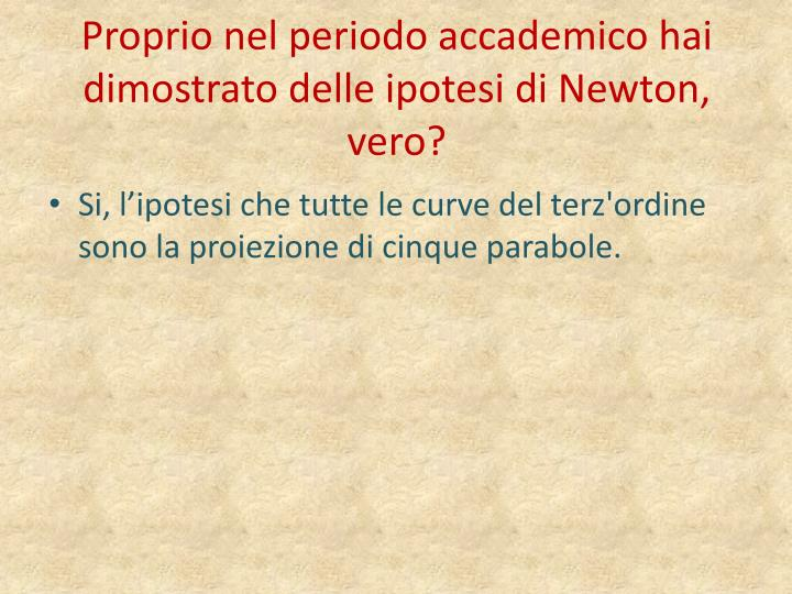 Proprio nel periodo accademico hai dimostrato delle ipotesi di Newton, vero?