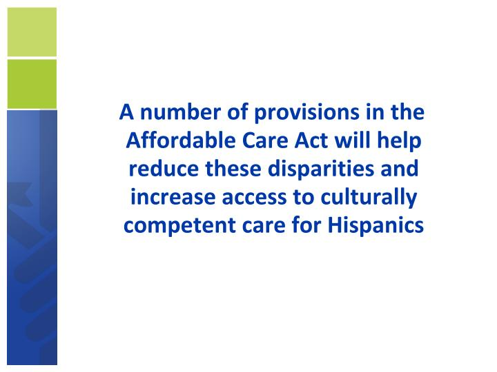 A number of provisions in the Affordable Care Act will help reduce these disparities and increase access to culturally competent care for Hispanics