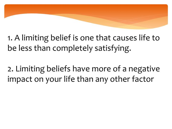 1. A limiting belief is one that causes life to be less than completely satisfying.