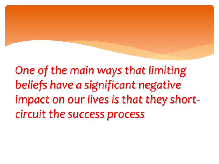 One of the main ways that limiting beliefs have a significant negative impact on our lives is that they short-circuit the success process