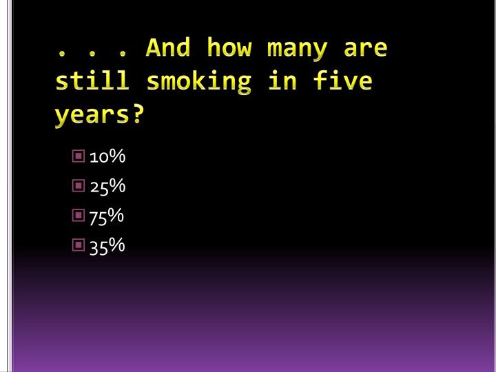 . . . And how many are still smoking in five years?