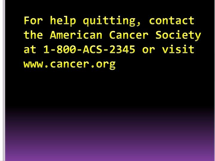 For help quitting, contact the American Cancer Society at 1-800-ACS-2345 or visit www.cancer.org
