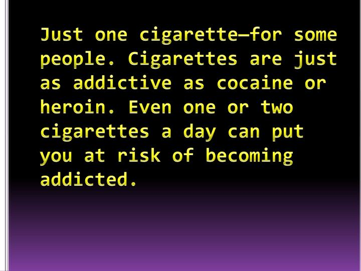 Just one cigarette—for some people. Cigarettes are just as addictive as cocaine or heroin. Even one or two cigarettes a day can put you at risk of becoming addicted.