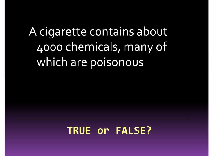 A cigarette contains about 4000 chemicals, many of which are poisonous
