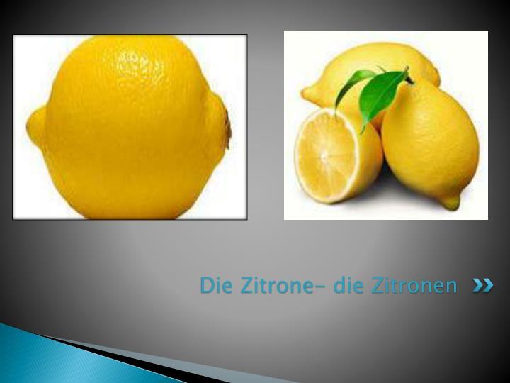 Die Zitrone- die Zitronen