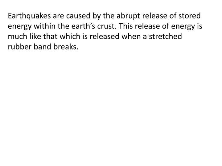 Earthquakes are caused by the abrupt release of stored energy within the earth's crust. This relea...