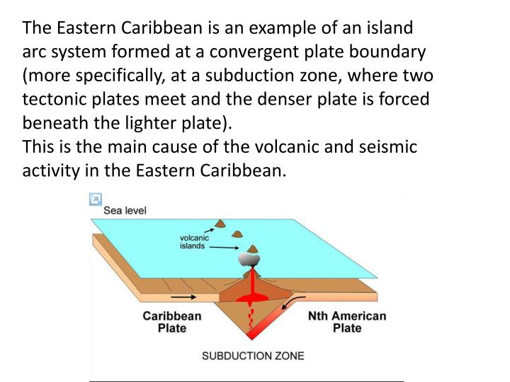The Eastern Caribbean is an example of an island arc system formed at a convergent plate boundary (m...