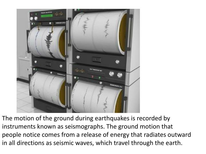 The motion of the ground during earthquakes is recorded by instruments known as seismographs. The ground motion that people notice comes from a release of energy that radiates outward in all directions as seismic waves, which travel through the earth.