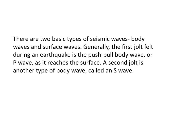 There are two basic types of seismic waves- body waves and surface waves. Generally, the first jolt felt during an earthquake is the push-pull body wave, or P wave, as it reaches the surface. A second jolt is another type of body wave, called an S wave.