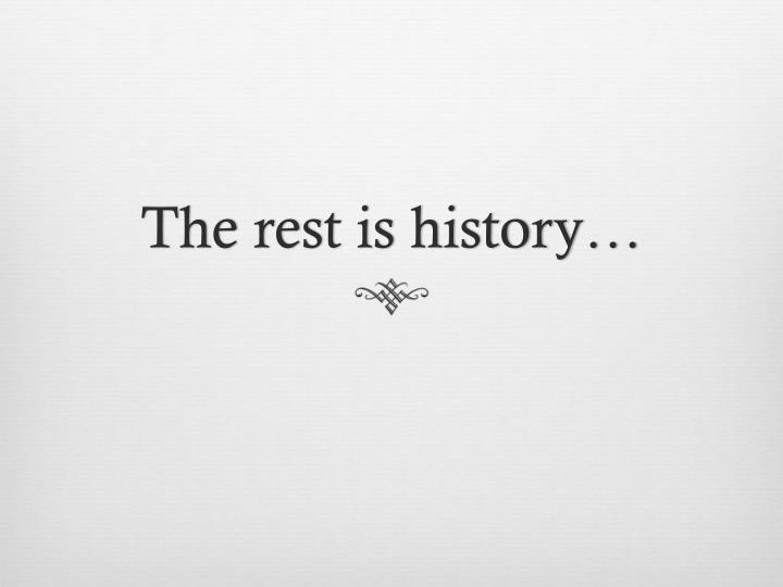The rest is history…