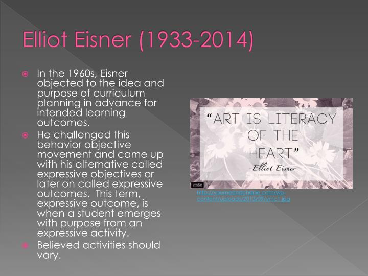 elliot eisner Elliot eisner has spent the last forty years researching, thinking and writing about  some of the enduring issues in arts education, curriculum studies and.