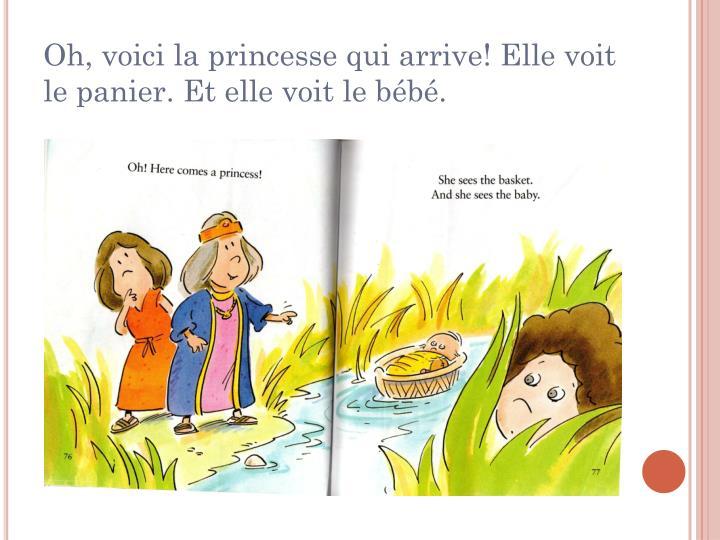 Oh, voici la princesse qui arrive! Elle voit le panier. Et elle voit le bébé.