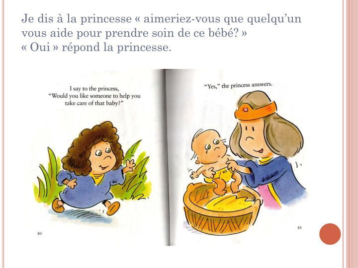 Je dis à la princesse «aimeriez-vous que quelqu'un vous aide pour prendre soin de ce bébé?»