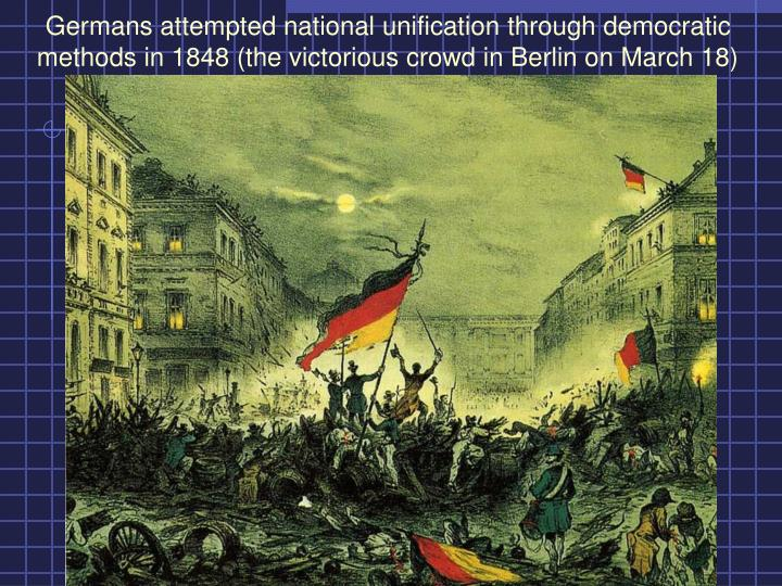 Germans attempted national unification through democratic methods in 1848 (the victorious crowd in Berlin on March 18)