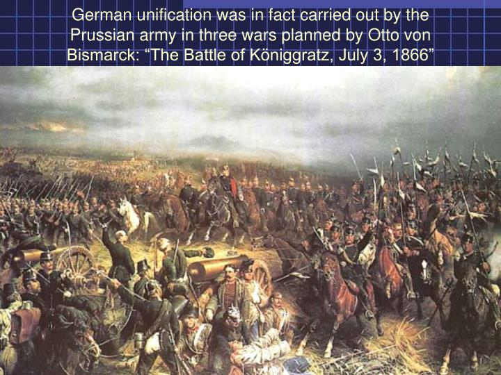 "German unification was in fact carried out by the Prussian army in three wars planned by Otto von Bismarck: ""The Battle of K"