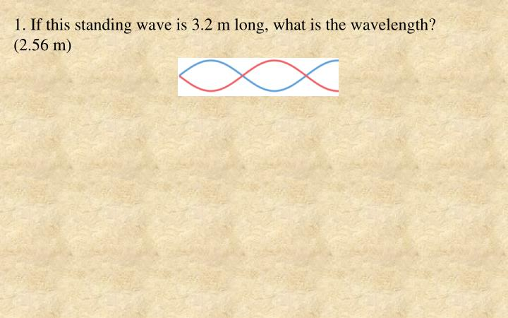 1. If this standing wave is 3.2 m long, what is the wavelength?     (2.56 m)