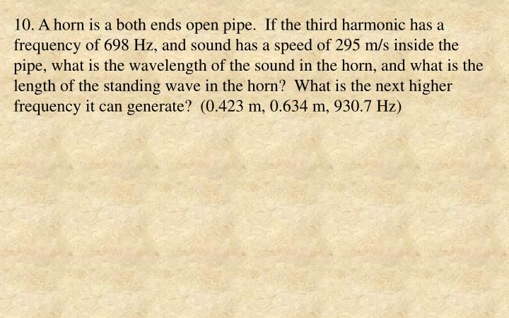 10. A horn is a both ends open pipe.  If the third harmonic has a frequency of 698 Hz, and sound has a speed of 295 m/s inside the pipe, what is the wavelength of the sound in the horn, and what is the length of the standing wave in the horn?  What is the next higher frequency it can generate?  (0.423 m, 0.634 m, 930.7 Hz)