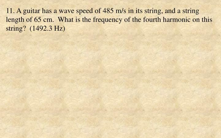 11. A guitar has a wave speed of 485 m/s in its string, and a string length of 65 cm.  What is the frequency of the fourth harmonic on this string?  (1492.3 Hz)