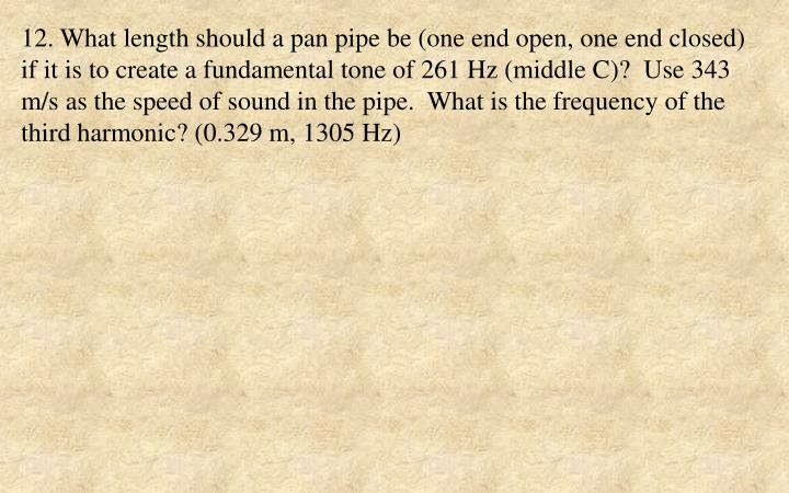 12. What length should a pan pipe be (one end open, one end closed) if it is to create a fundamental tone of 261 Hz (middle C)?  Use 343 m/s as the speed of sound in the pipe.  What is the frequency of the third harmonic? (