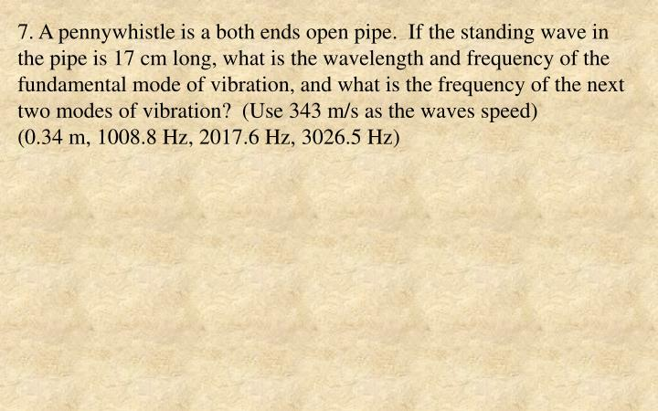 7. A pennywhistle is a both ends open pipe.  If the standing wave in the pipe is 17 cm long, what is the wavelength and frequency of the fundamental mode of vibration, and what is the frequency of the next two modes of vibration?  (Use 343 m/s as the waves speed)