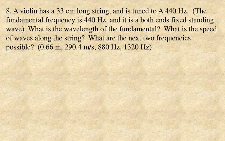 8. A violin has a 33 cm long string, and is tuned to A 440 Hz.  (The fundamental frequency is 440 Hz, and it is a both ends fixed standing wave)  What is the wavelength of the fundamental?  What is the speed of waves along the string?  What are the next two frequencies possible?  (0.66 m, 290.4 m/s, 880 Hz, 1320 Hz)