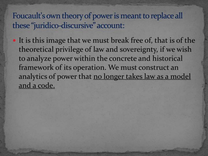 Foucault's own theory of power is meant to replace all these ""