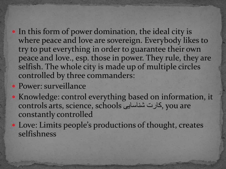In this form of power domination, the ideal city is where peace and love are sovereign. Everybody likes to try to put everything in order to guarantee their own peace and love., esp. those in power. They rule, they are selfish. The whole city is made up of multiple circles controlled by three commanders: