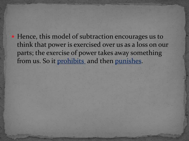 Hence, this model of subtraction encourages us to think that power is exercised over us as a loss on our parts; the exercise of power takes away something from us. So it