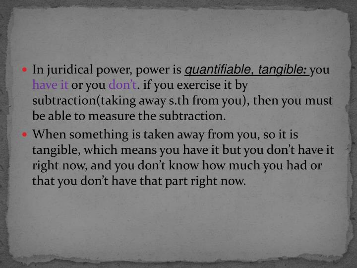 In juridical power, power is