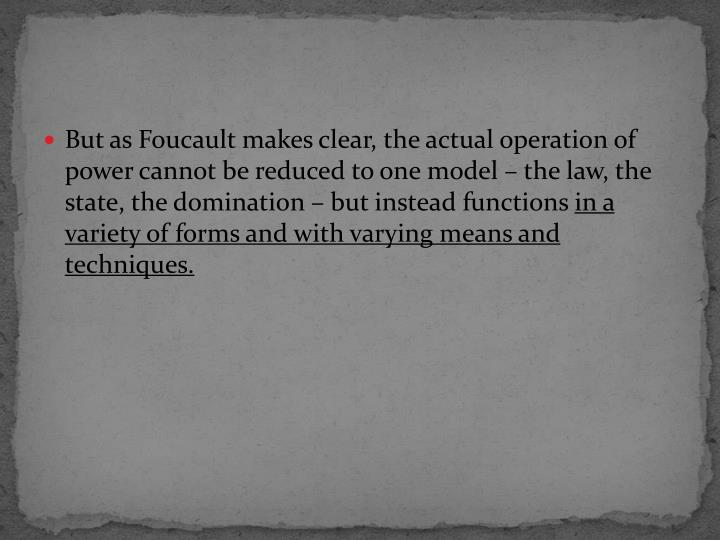 But as Foucault makes clear, the actual operation of power cannot be reduced to one model – the law, the state, the domination – but instead functions