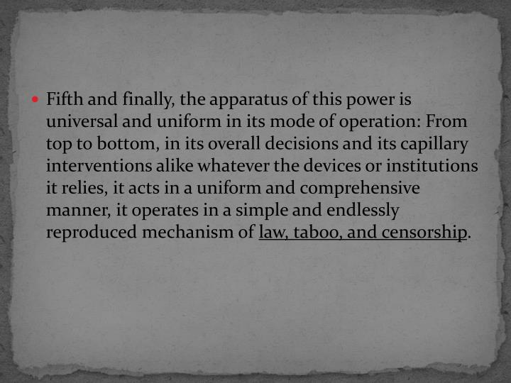 Fifth and finally, the apparatus of this power is universal and uniform in its mode of operation: From top to bottom, in its overall decisions and its capillary interventions alike whatever the devices or institutions it relies, it acts in a uniform and comprehensive manner, it operates in a simple and endlessly reproduced mechanism of