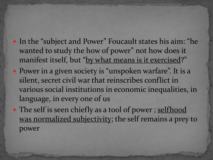"In the ""subject and Power"" Foucault states his aim: ""he wanted to study the how of power"" not how does it manifest itself, but """