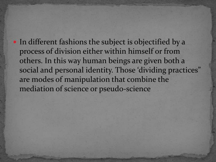 "In different fashions the subject is objectified by a process of division either within himself or from others. In this way human beings are given both a social and personal identity. Those 'dividing practices"" are modes of manipulation that combine the mediation of science or pseudo-science"