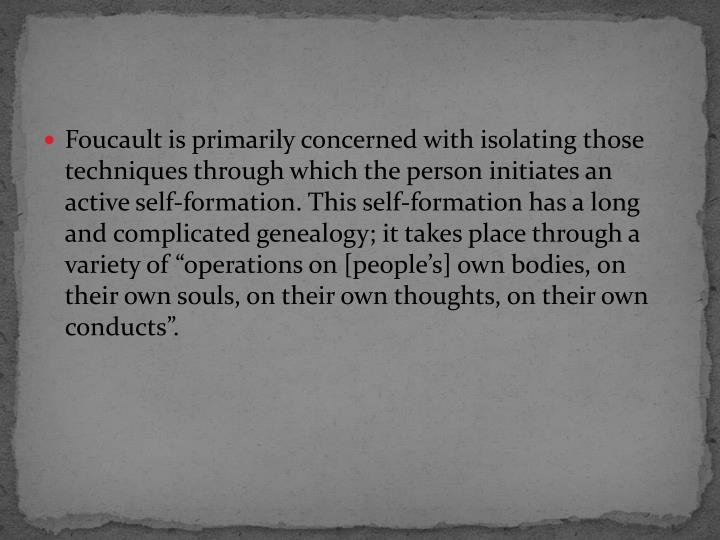 "Foucault is primarily concerned with isolating those techniques through which the person initiates an active self-formation. This self-formation has a long and complicated genealogy; it takes place through a variety of ""operations on [people's] own bodies, on their own souls, on their own thoughts, on their own conducts""."