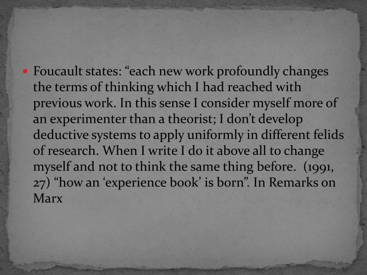 "Foucault states: ""each new work profoundly changes the terms of thinking which I had reached with previous work. In this sense I consider myself more of an experimenter than a theorist; I don't develop deductive systems to apply uniformly in different felids of research. When I write I do it above all to change myself and not to think the same thing before.  (1991, 27) ""how an 'experience book' is born"". In Remarks on Marx"