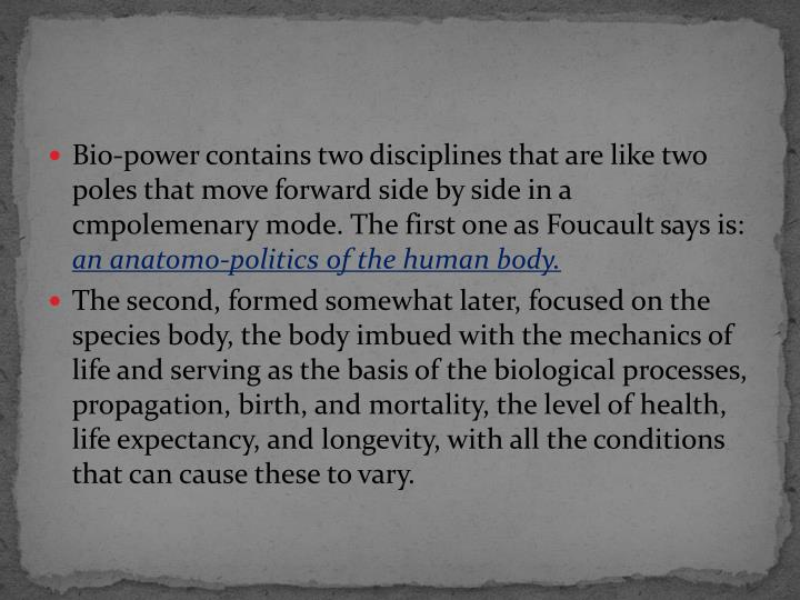 Bio-power contains two disciplines that are like two poles that move forward side by side in a cmp0lemenary mode. The first one as Foucault says is:
