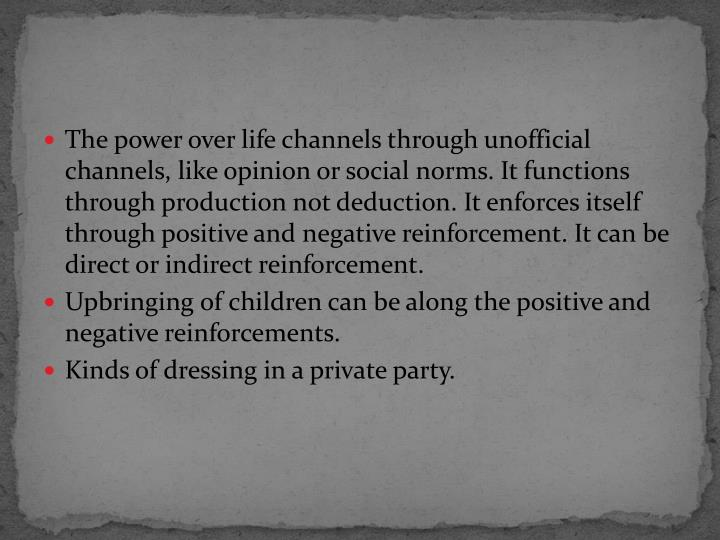 The power over life channels through unofficial channels, like opinion or social norms. It functions through production not deduction. It enforces itself through positive and negative reinforcement. It can be direct or indirect reinforcement.