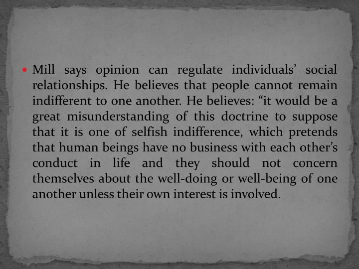 "Mill says opinion can regulate individuals' social relationships. He believes that people cannot remain indifferent to one another. He believes: ""it would be a great misunderstanding of this doctrine to suppose that it is one of selfish indifference, which pretends that human beings have no business with each other's conduct in life and they should not concern themselves about the well-doing or well-being of one another unless their own interest is involved."
