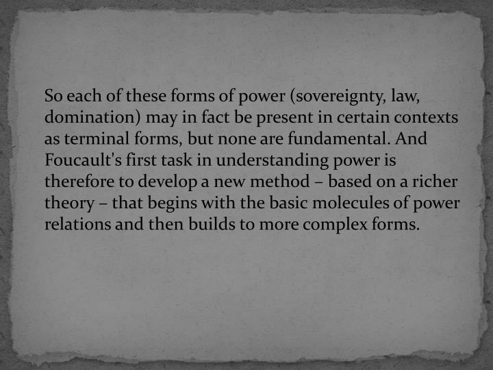 So each of these forms of power (sovereignty, law, domination) may in fact be present in certain contexts as terminal forms, but none are fundamental. And Foucault's first task in understanding power is therefore to develop a new method – based on a richer theory – that begins with the basic molecules of power relations and then builds to more complex forms.
