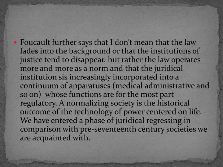 Foucault further says that I don't mean that the law fades into the background or that the institutions of justice tend to disappear, but rather the law operates more and more as a norm and that the juridical institution sis increasingly incorporated into a continuum of apparatuses (medical administrative and  so on)  whose functions are for the most part regulatory. A normalizing society is the historical outcome of the technology of power centered on life. We have entered a phase of juridical regressing in comparison with pre-seventeenth century societies we are acquainted with.