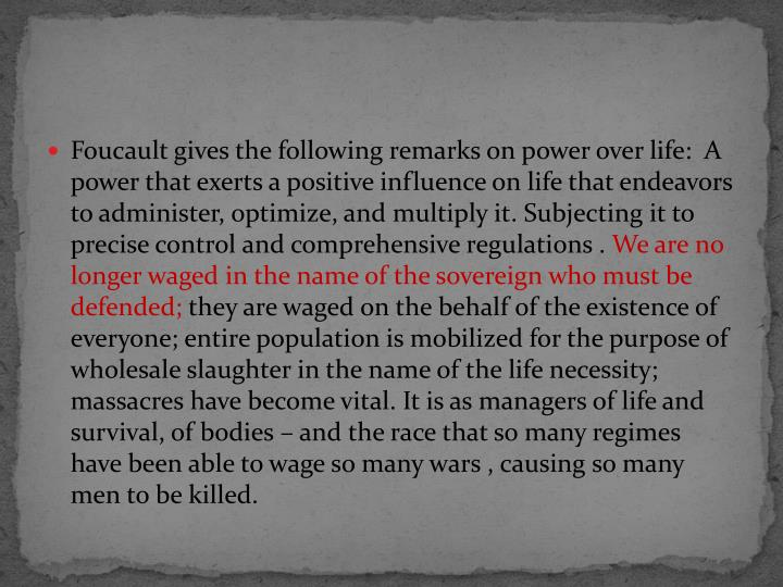 Foucault gives the following remarks on power over life:  A power that exerts a positive influence on life that endeavors to administer, optimize, and multiply it. Subjecting it to precise control and comprehensive regulations .