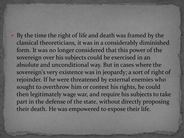 By the time the right of life and death was framed by the classical theoreticians, it was in a considerably diminished form. It was no longer considered that this power of the sovereign over his subjects could be exercised in an absolute and unconditional way. But in cases where the sovereign's very existence was in jeopardy; a sort of right of rejoinder. If he were threatened by external enemies who sought to overthrow him or contest his rights, he could then legitimately wage war, and require his subjects to take part in the defense of the state, without directly proposing  their death. He was empowered to expose their life.