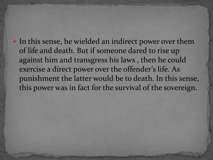 In this sense, he wielded an indirect power over them of life and death. But if someone dared to rise up against him and transgress his laws , then he could exercise a direct power over the offender's life. As punishment the latter would be to death. In this sense, this power was in fact for the survival of the sovereign.