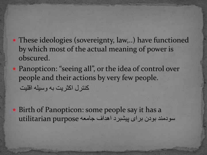These ideologies (sovereignty, law,..) have functioned by which most of the actual meaning of power is obscured.