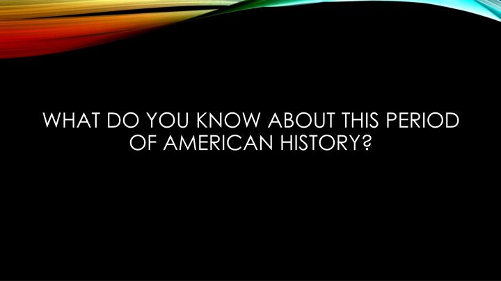 What do you know about this period of american history