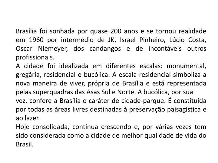 Brasília foi sonhada por quase 200 anos e se tornou realidade em 1960 por intermédio de JK, Israel Pinheiro, Lúcio Costa, Oscar Niemeyer, dos candangos e de incontáveis outros profissionais.