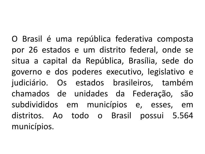 O Brasil é uma república federativa composta por 26 estados e um distrito federal, onde se situa a capital da República, Brasília, sede do governo e dos poderes executivo, legislativo e judiciário. Os estados brasileiros, também chamados de unidades da Federação, são subdivididos em municípios e, esses, em distritos. Ao todo o Brasil possui 5.564 municípios.